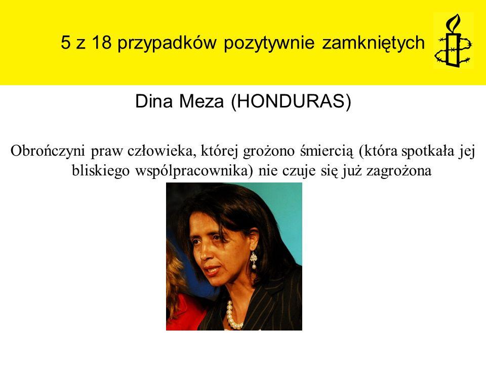 5 z 18 przypadków pozytywnie zamkniętych Dina Meza (HONDURAS) Obrończyni praw człowieka, której grożono śmiercią (która spotkała jej bliskiego wspólpr