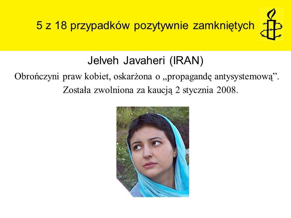 5 z 18 przypadków pozytywnie zamkniętych Jelveh Javaheri (IRAN) Obrończyni praw kobiet, oskarżona o propagandę antysystemową. Została zwolniona za kau