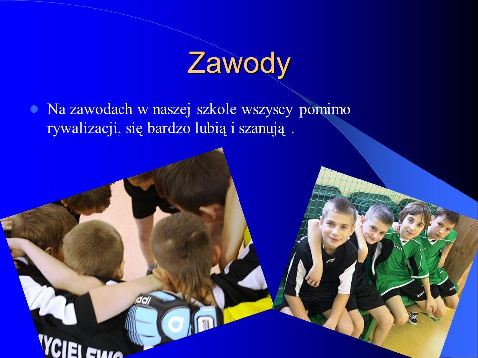 Zawody Na zawodach w naszej szkole wszyscy pomimo rywalizacji, się bardzo lubią i szanują.