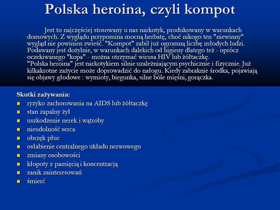 Polska heroina, czyli kompot Jest to najczęściej stosowany u nas narkotyk, produkowany w warunkach domowych. Z wyglądu przypomina mocną herbatę, choć
