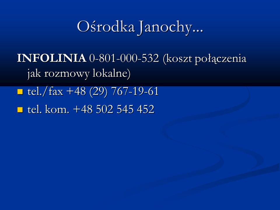 Ośrodka Janochy... INFOLINIA 0-801-000-532 (koszt połączenia jak rozmowy lokalne) tel./fax +48 (29) 767-19-61 tel./fax +48 (29) 767-19-61 tel. kom. +4