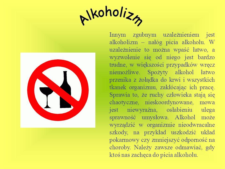 Innym zgubnym uzależnieniem jest alkoholizm – nałóg picia alkoholu. W uzależnienie to można wpaść łatwo, a wyzwolenie się od niego jest bardzo trudne,