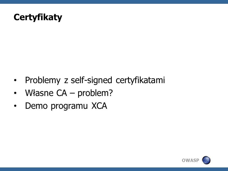 OWASP Certyfikaty Problemy z self-signed certyfikatami Własne CA – problem? Demo programu XCA