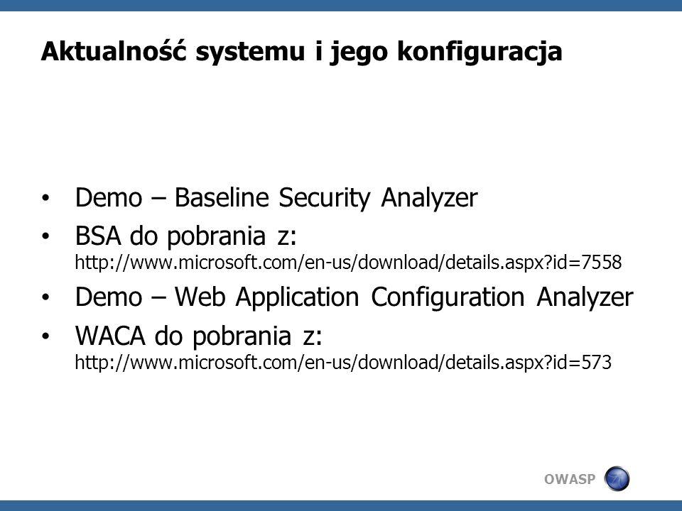 OWASP Aktualność systemu i jego konfiguracja Demo – Baseline Security Analyzer BSA do pobrania z: http://www.microsoft.com/en-us/download/details.aspx?id=7558 Demo – Web Application Configuration Analyzer WACA do pobrania z: http://www.microsoft.com/en-us/download/details.aspx?id=573