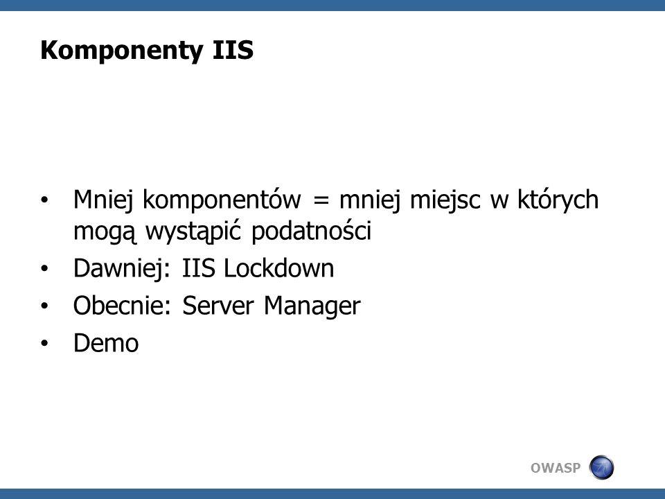 OWASP Komponenty IIS Mniej komponentów = mniej miejsc w których mogą wystąpić podatności Dawniej: IIS Lockdown Obecnie: Server Manager Demo