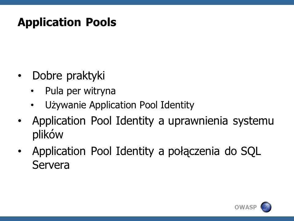 OWASP Application Pools Dobre praktyki Pula per witryna Używanie Application Pool Identity Application Pool Identity a uprawnienia systemu plików Application Pool Identity a połączenia do SQL Servera