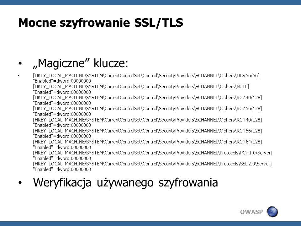 OWASP Mocne szyfrowanie SSL/TLS Magiczne klucze: [HKEY_LOCAL_MACHINE\SYSTEM\CurrentControlSet\Control\SecurityProviders\SCHANNEL\Ciphers\DES 56/56] Enabled =dword:00000000 [HKEY_LOCAL_MACHINE\SYSTEM\CurrentControlSet\Control\SecurityProviders\SCHANNEL\Ciphers\NULL] Enabled =dword:00000000 [HKEY_LOCAL_MACHINE\SYSTEM\CurrentControlSet\Control\SecurityProviders\SCHANNEL\Ciphers\RC2 40/128] Enabled =dword:00000000 [HKEY_LOCAL_MACHINE\SYSTEM\CurrentControlSet\Control\SecurityProviders\SCHANNEL\Ciphers\RC2 56/128] Enabled =dword:00000000 [HKEY_LOCAL_MACHINE\SYSTEM\CurrentControlSet\Control\SecurityProviders\SCHANNEL\Ciphers\RC4 40/128] Enabled =dword:00000000 [HKEY_LOCAL_MACHINE\SYSTEM\CurrentControlSet\Control\SecurityProviders\SCHANNEL\Ciphers\RC4 56/128] Enabled =dword:00000000 [HKEY_LOCAL_MACHINE\SYSTEM\CurrentControlSet\Control\SecurityProviders\SCHANNEL\Ciphers\RC4 64/128] Enabled =dword:00000000 [HKEY_LOCAL_MACHINE\SYSTEM\CurrentControlSet\Control\SecurityProviders\SCHANNEL\Protocols\PCT 1.0\Server] Enabled =dword:00000000 [HKEY_LOCAL_MACHINE\SYSTEM\CurrentControlSet\Control\SecurityProviders\SCHANNEL\Protocols\SSL 2.0\Server] Enabled =dword:00000000 Weryfikacja używanego szyfrowania
