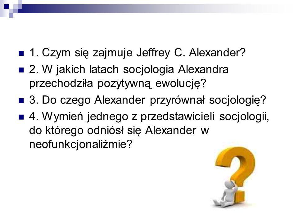 1. Czym się zajmuje Jeffrey C. Alexander? 2. W jakich latach socjologia Alexandra przechodziła pozytywną ewolucję? 3. Do czego Alexander przyrównał so