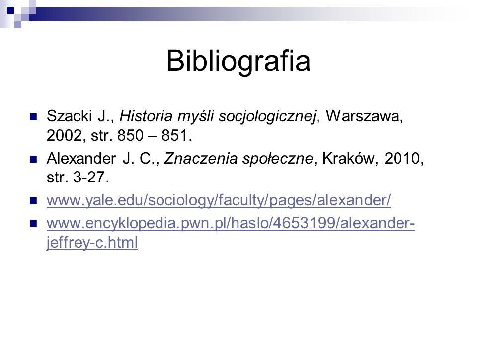 Bibliografia Szacki J., Historia myśli socjologicznej, Warszawa, 2002, str. 850 – 851. Alexander J. C., Znaczenia społeczne, Kraków, 2010, str. 3-27.