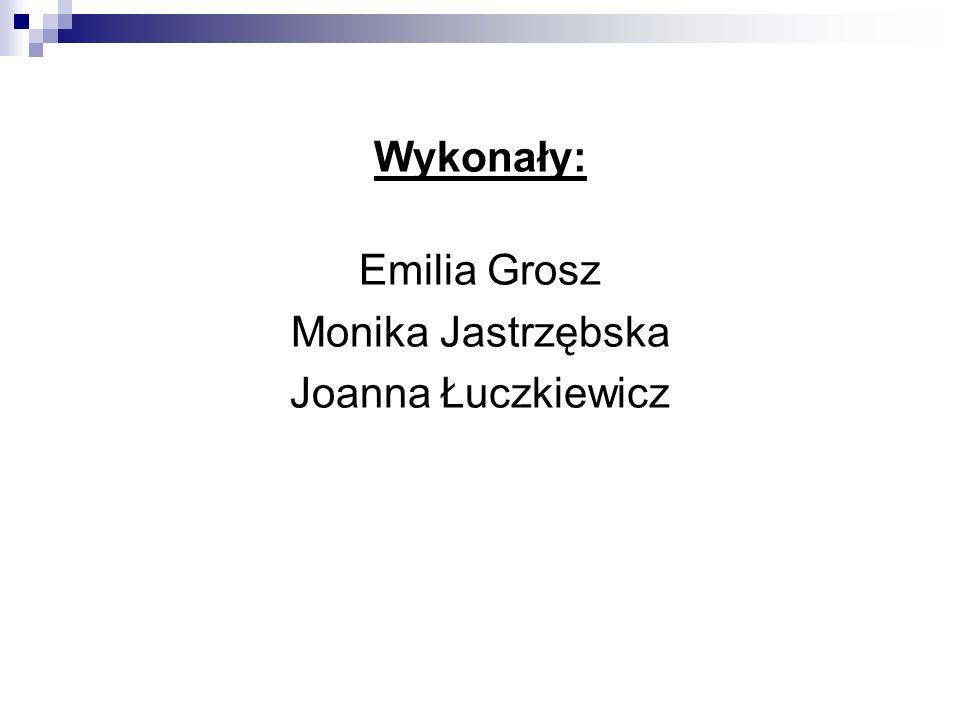 Wykonały: Emilia Grosz Monika Jastrzębska Joanna Łuczkiewicz