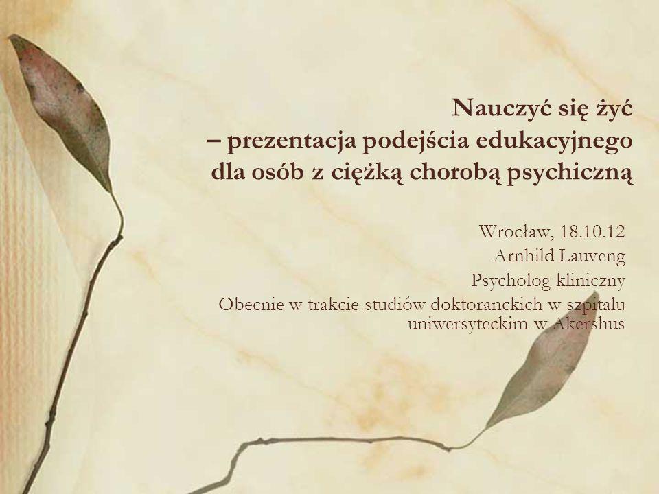 Nauczyć się żyć – prezentacja podejścia edukacyjnego dla osób z ciężką chorobą psychiczną Wrocław, 18.10.12 Arnhild Lauveng Psycholog kliniczny Obecni
