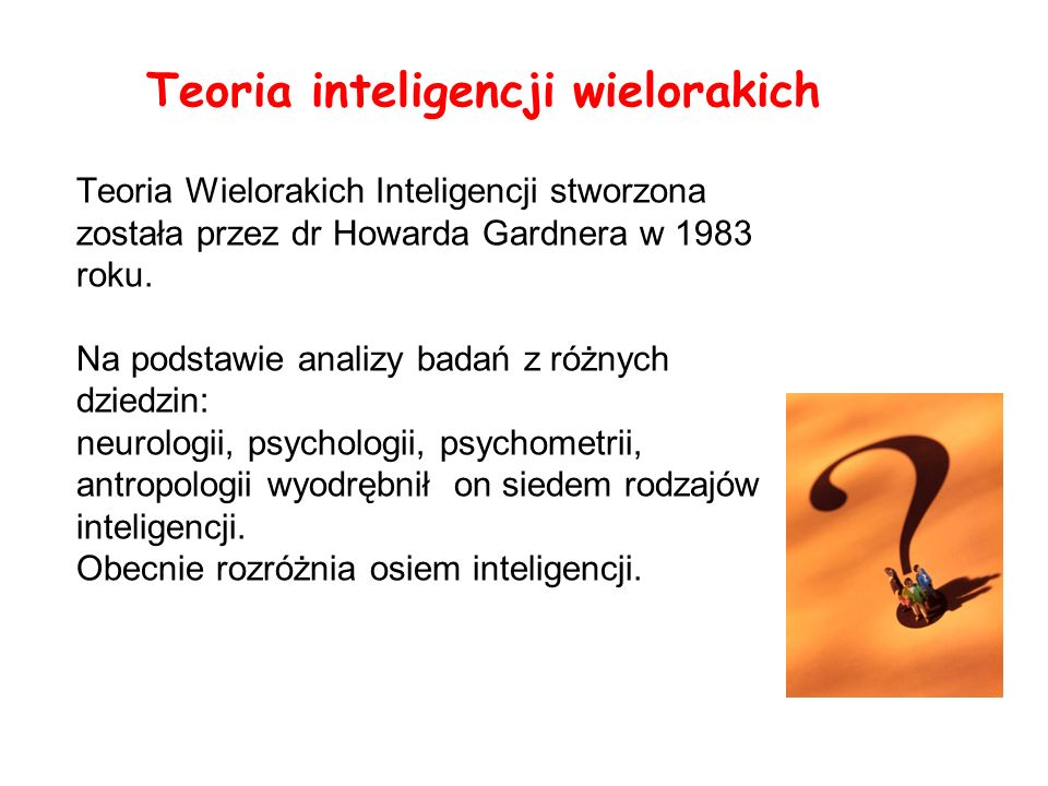 Teoria Wielorakich Inteligencji stworzona została przez dr Howarda Gardnera w 1983 roku. Na podstawie analizy badań z różnych dziedzin: neurologii, ps