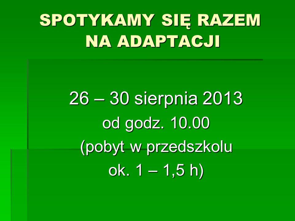 SPOTYKAMY SIĘ RAZEM NA ADAPTACJI 26 – 30 sierpnia 2013 od godz. 10.00 (pobyt w przedszkolu ok. 1 – 1,5 h)