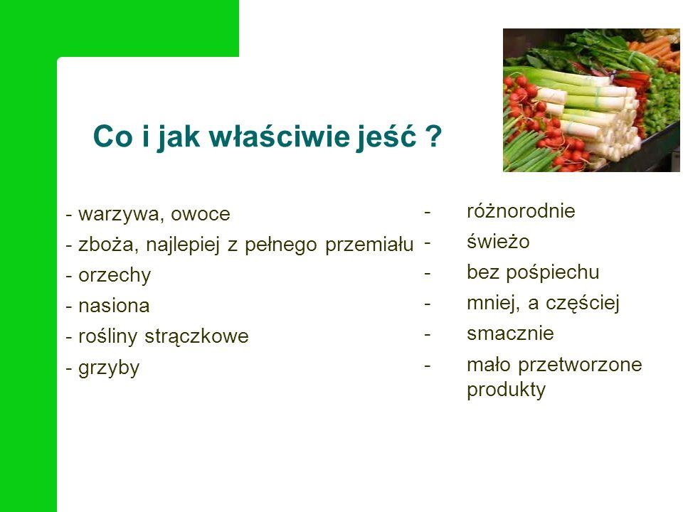 Co i jak właściwie jeść ? - warzywa, owoce - zboża, najlepiej z pełnego przemiału - orzechy - nasiona - rośliny strączkowe - grzyby -różnorodnie -świe