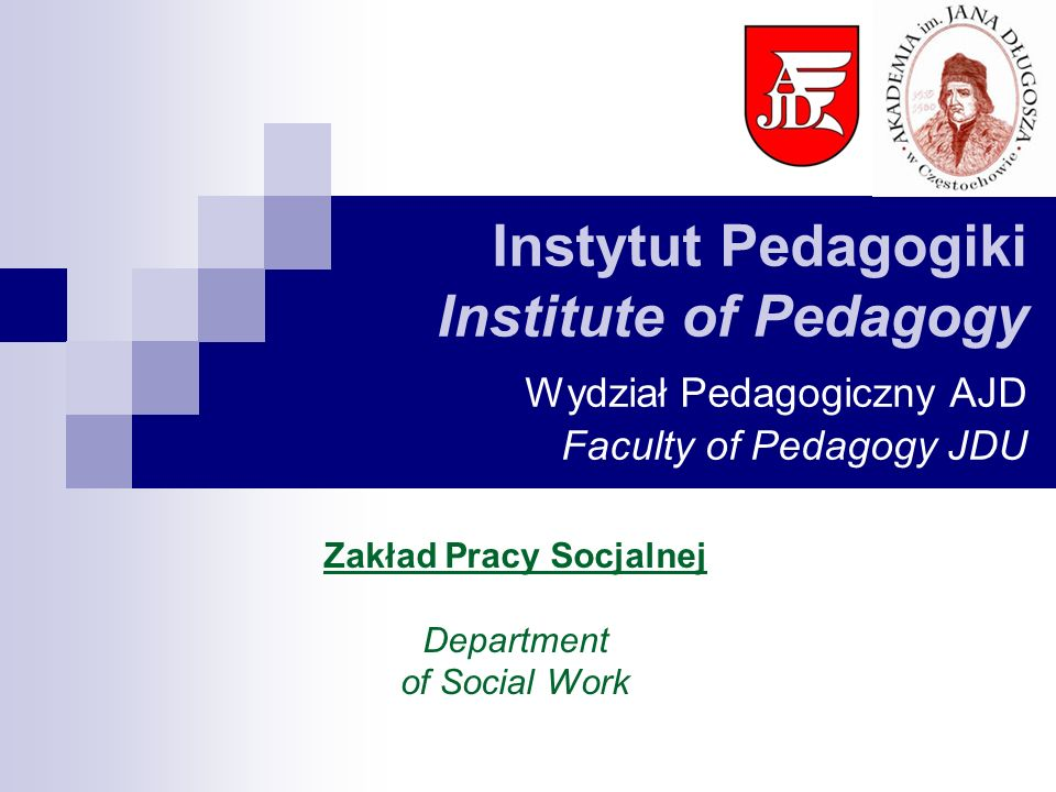 Instytut Pedagogiki Institute of Pedagogy Wydział Pedagogiczny AJD Faculty of Pedagogy JDU Zakład Pracy Socjalnej Department of Social Work