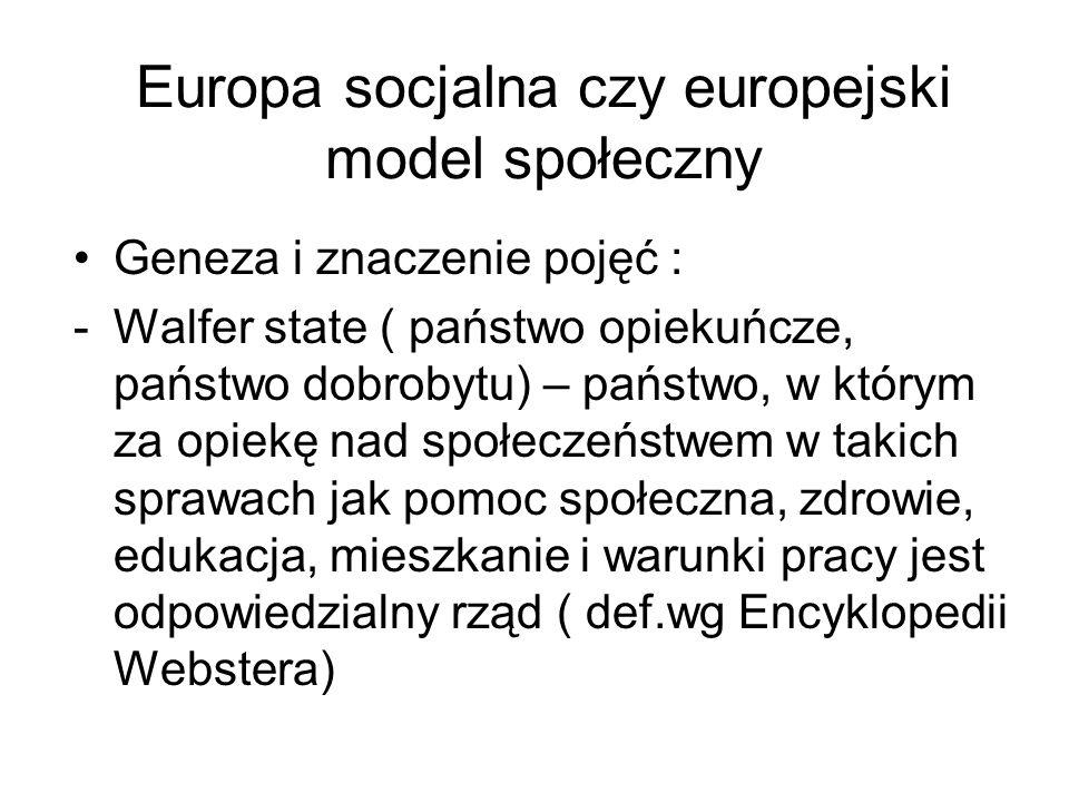 Europa socjalna czy europejski model społeczny Geneza i znaczenie pojęć : -Walfer state ( państwo opiekuńcze, państwo dobrobytu) – państwo, w którym z