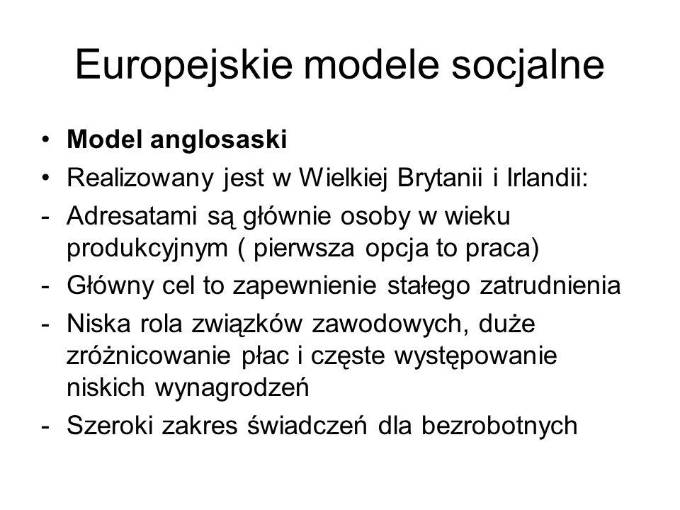 Europejskie modele socjalne Model anglosaski Realizowany jest w Wielkiej Brytanii i Irlandii: -Adresatami są głównie osoby w wieku produkcyjnym ( pier