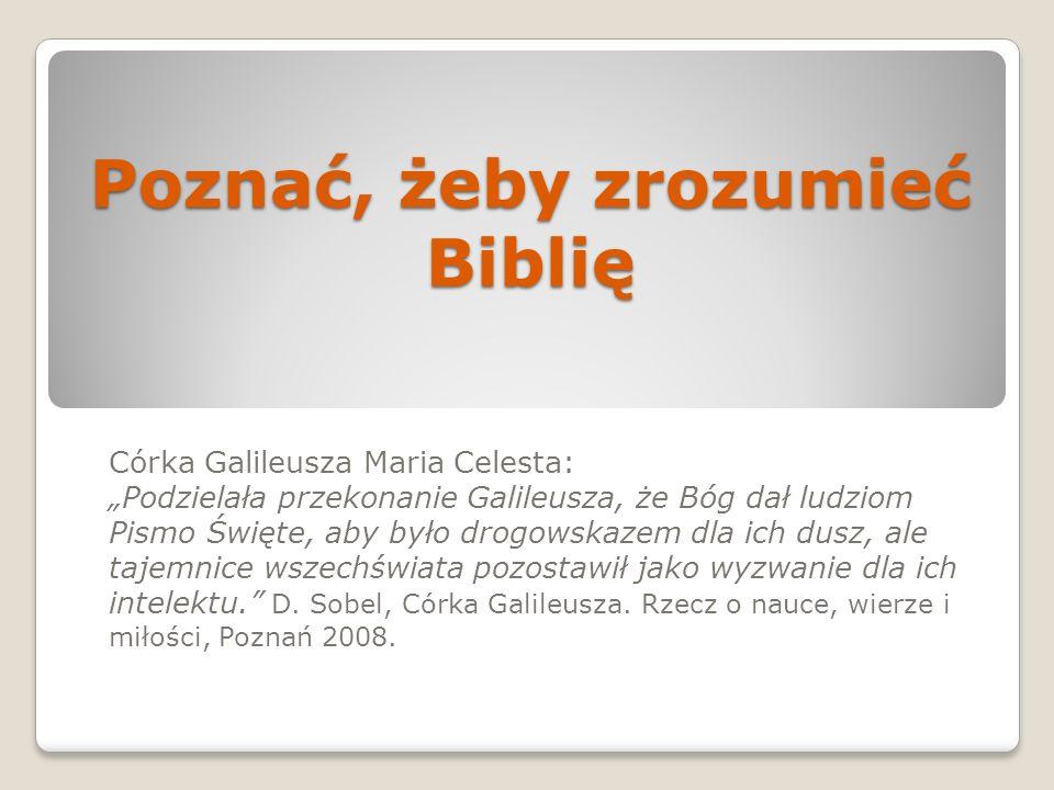 Poznać, żeby zrozumieć Biblię Córka Galileusza Maria Celesta: Podzielała przekonanie Galileusza, że Bóg dał ludziom Pismo Święte, aby było drogowskaze