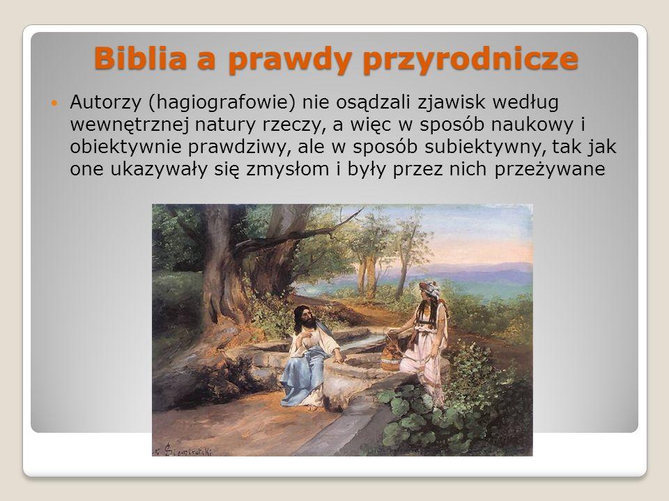 Biblia a prawdy przyrodnicze Autorzy (hagiografowie) nie osądzali zjawisk według wewnętrznej natury rzeczy, a więc w sposób naukowy i obiektywnie praw