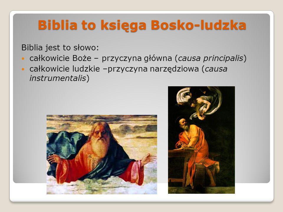 Biblia to księga Bosko-ludzka Biblia jest to słowo: całkowicie Boże – przyczyna główna (causa principalis) całkowicie ludzkie –przyczyna narzędziowa (