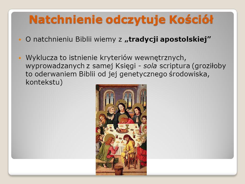 Natchnienie odczytuje Kościół O natchnieniu Biblii wiemy z tradycji apostolskiej Wyklucza to istnienie kryteriów wewnętrznych, wyprowadzanych z samej