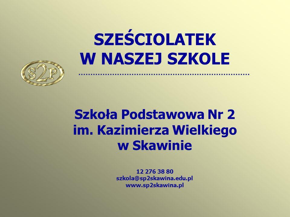 SZEŚCIOLATEK W NASZEJ SZKOLE Szkoła Podstawowa Nr 2 im. Kazimierza Wielkiego w Skawinie 12 276 38 80 szkola@sp2skawina.edu.pl www.sp2skawina.pl