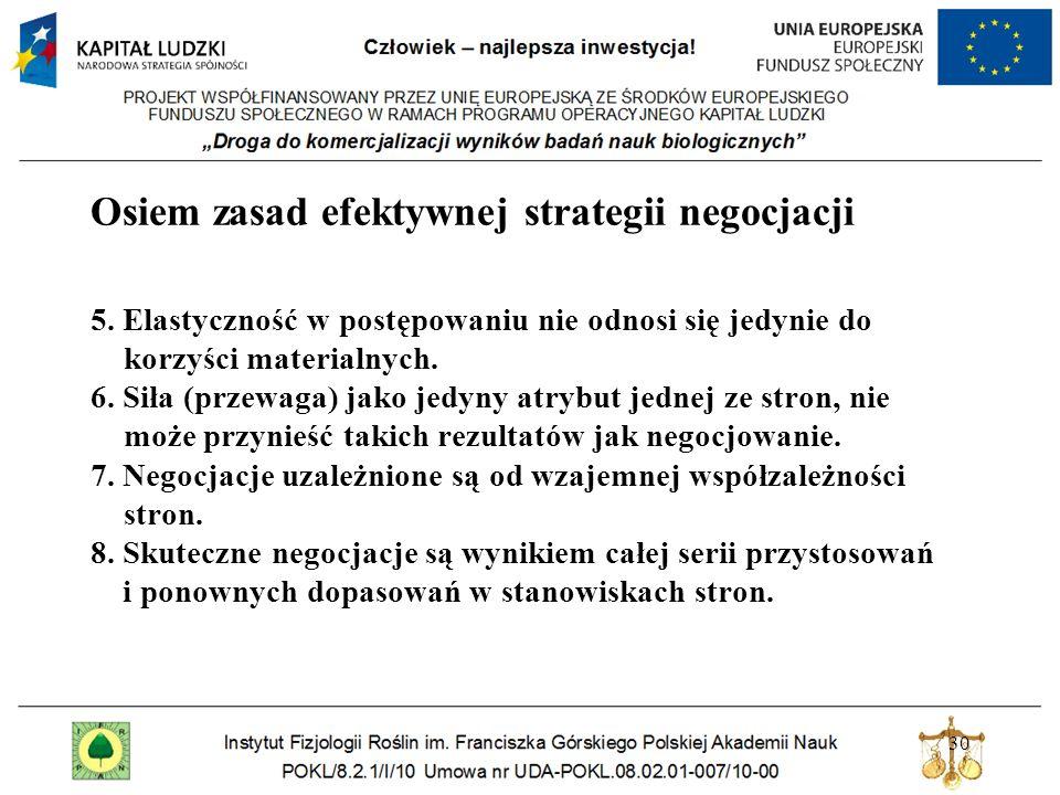 30 Osiem zasad efektywnej strategii negocjacji 5. Elastyczność w postępowaniu nie odnosi się jedynie do korzyści materialnych. 6. Siła (przewaga) jako