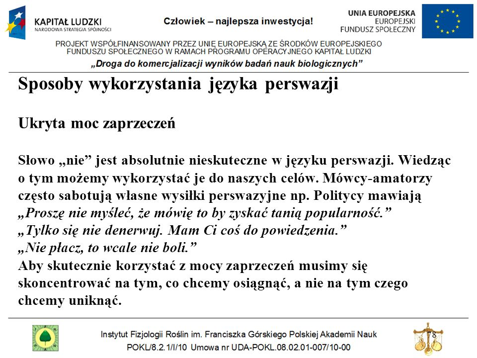 78 Sposoby wykorzystania języka perswazji Ukryta moc zaprzeczeń Słowo nie jest absolutnie nieskuteczne w języku perswazji. Wiedząc o tym możemy wykorz