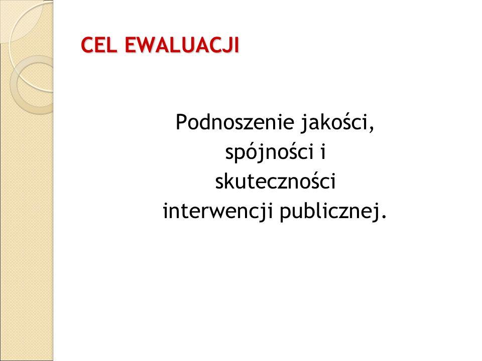 CEL EWALUACJI Podnoszenie jakości, spójności i skuteczności interwencji publicznej.