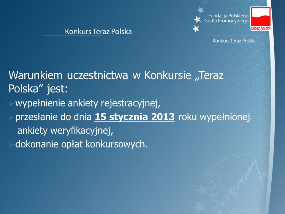 Warunkiem uczestnictwa w Konkursie Teraz Polska jest: wypełnienie ankiety rejestracyjnej, przesłanie do dnia 15 stycznia 2013 roku wypełnionej ankiety