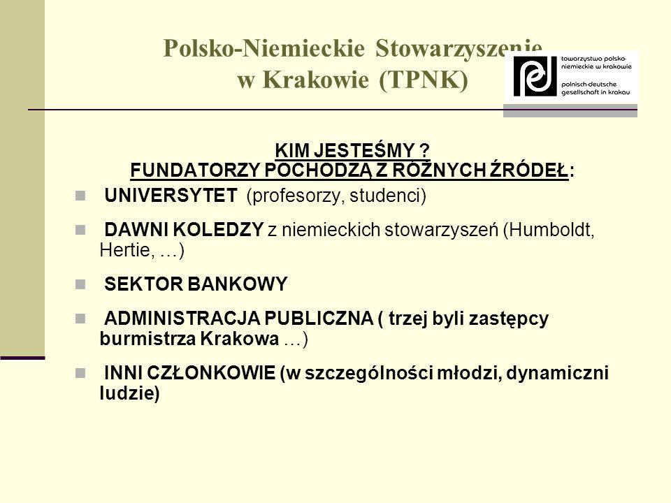 Polsko-Niemieckie Stowarzyszenie w Krakowie (TPNK) MISJA: POPRZEZ INTEGRACJĘ I WSPÓŁPRACĘ ORGANIZACJI OBYWATELSKICH POGŁĘBIAĆ ZROZUMIENIE POMIĘDZY NARODAMI, WSPIERAĆ ROZWÓJ SPOŁECZEŃSTWA OBYWATELSKIEGO, ORAZ PROPAGOWAĆ PROCEZ DEMOKRATYZACJI GŁÓWNE OBSZARY DZIAŁANIA: KULTURA; EDUKACJA I SZKOLENIA; SPRAWY SOCJALNE; KONFERENCJE, SPOTKANIA; WYMIANY, WIZYTY; INTEGRACJA EUROPEJSKA