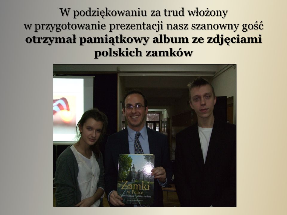 W podziękowaniu za trud włożony w przygotowanie prezentacji nasz szanowny gość otrzymał pamiątkowy album ze zdjęciami polskich zamków