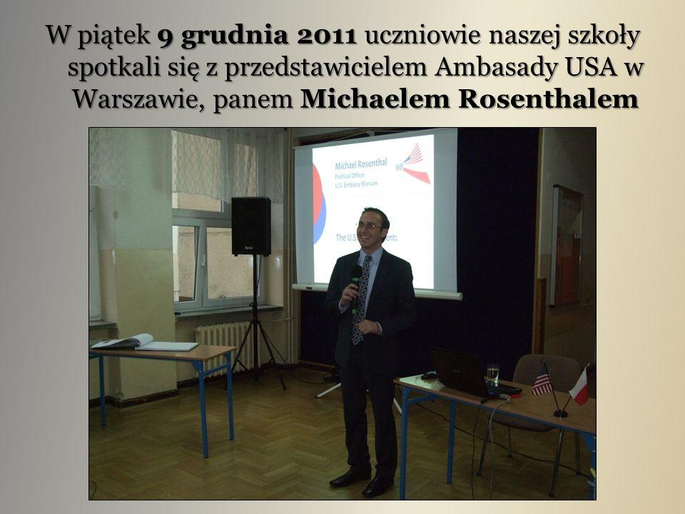 W piątek 9 grudnia 2011 uczniowie naszej szkoły spotkali się z przedstawicielem Ambasady USA w Warszawie, panem Michaelem Rosenthalem