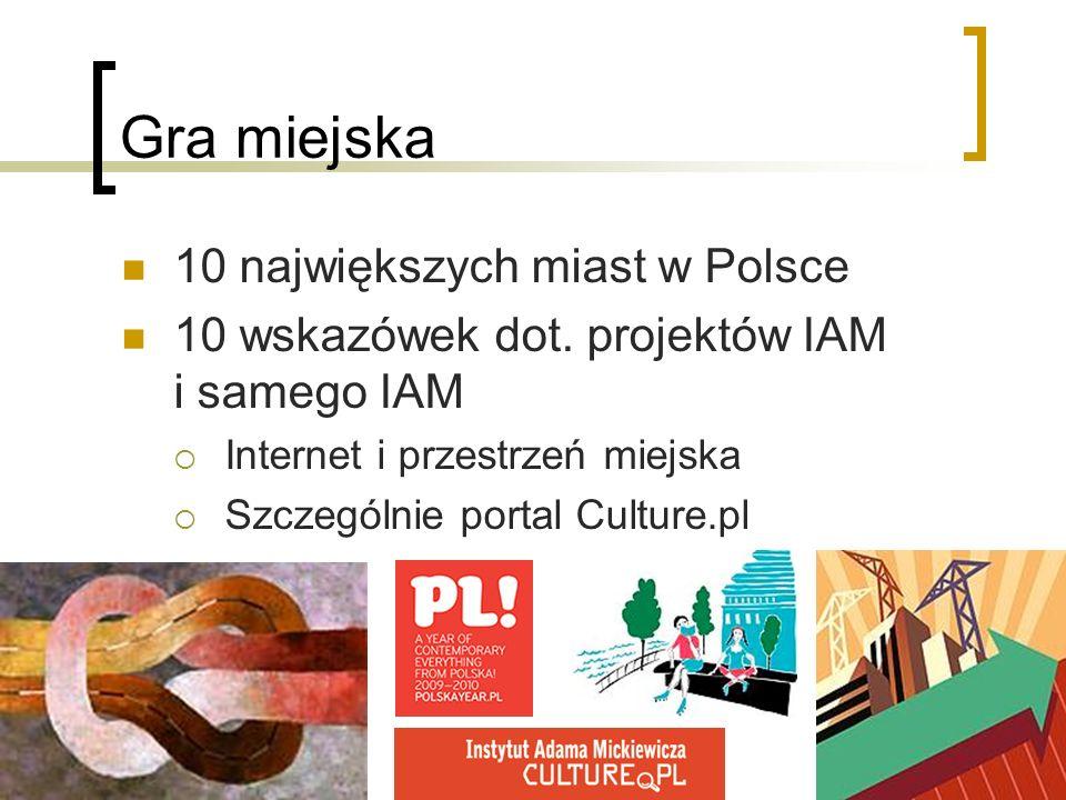 Gra miejska 10 największych miast w Polsce 10 wskazówek dot. projektów IAM i samego IAM Internet i przestrzeń miejska Szczególnie portal Culture.pl