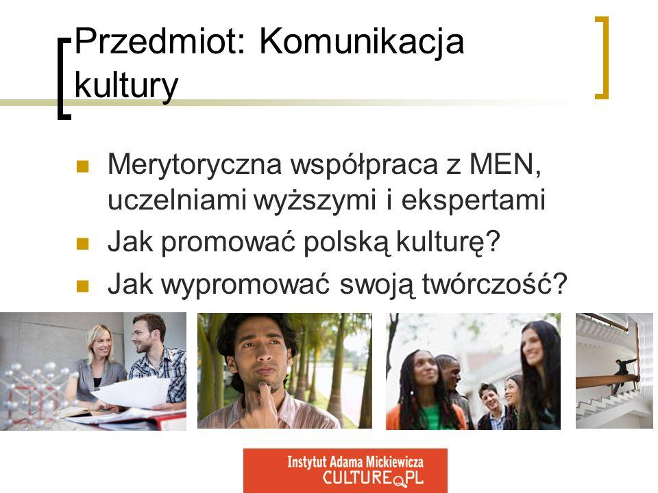 Przedmiot: Komunikacja kultury Merytoryczna współpraca z MEN, uczelniami wyższymi i ekspertami Jak promować polską kulturę? Jak wypromować swoją twórc