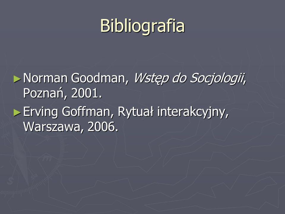Bibliografia Norman Goodman, Wstęp do Socjologii, Poznań, 2001. Norman Goodman, Wstęp do Socjologii, Poznań, 2001. Erving Goffman, Rytuał interakcyjny