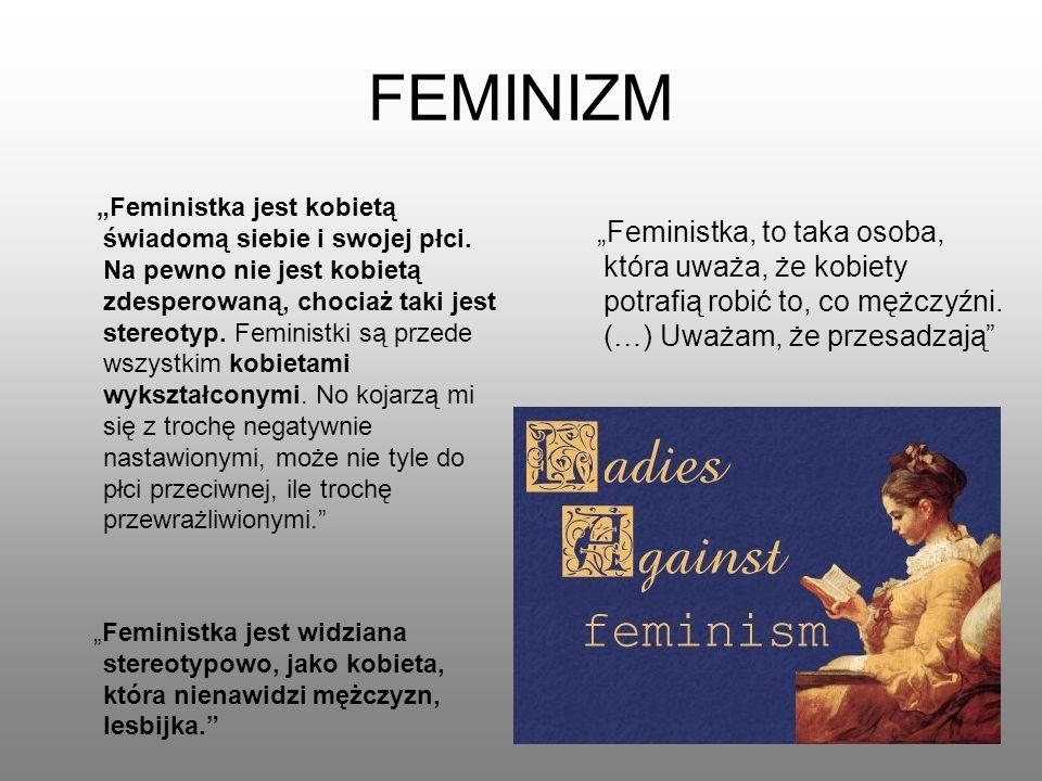 FEMINIZM Feministka jest kobietą świadomą siebie i swojej płci. Na pewno nie jest kobietą zdesperowaną, chociaż taki jest stereotyp. Feministki są prz