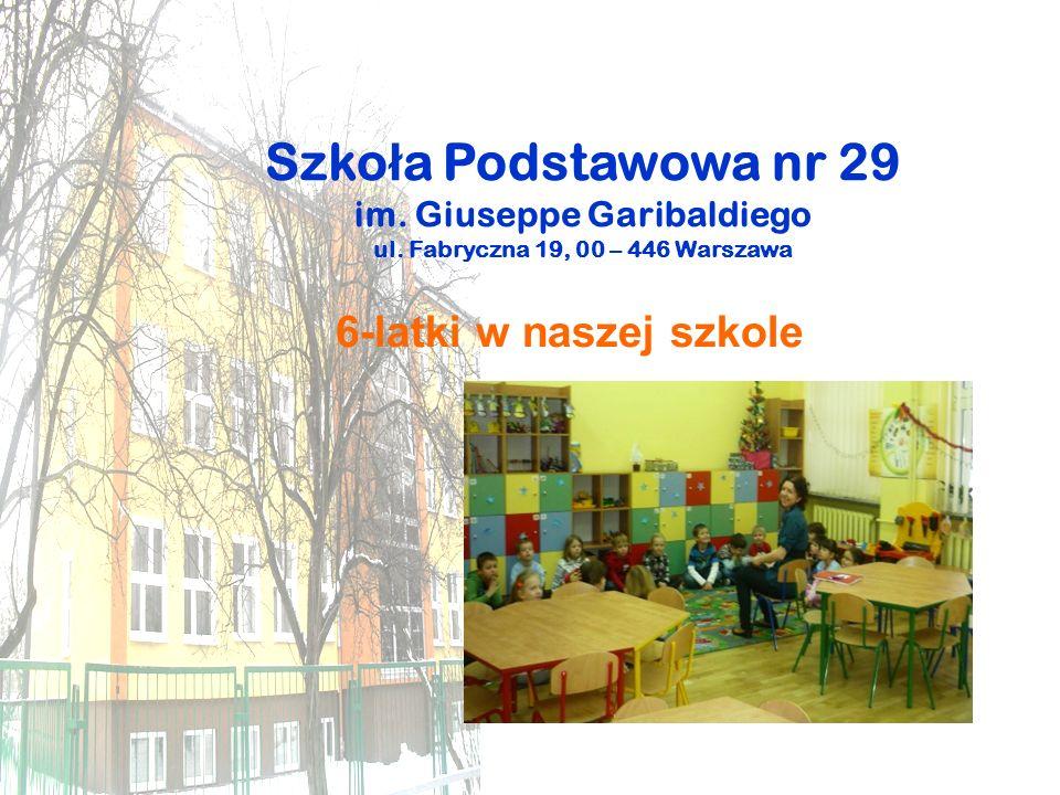 Szko ł a Podstawowa nr 29 im. Giuseppe Garibaldiego ul. Fabryczna 19, 00 – 446 Warszawa 6-latki w naszej szkole