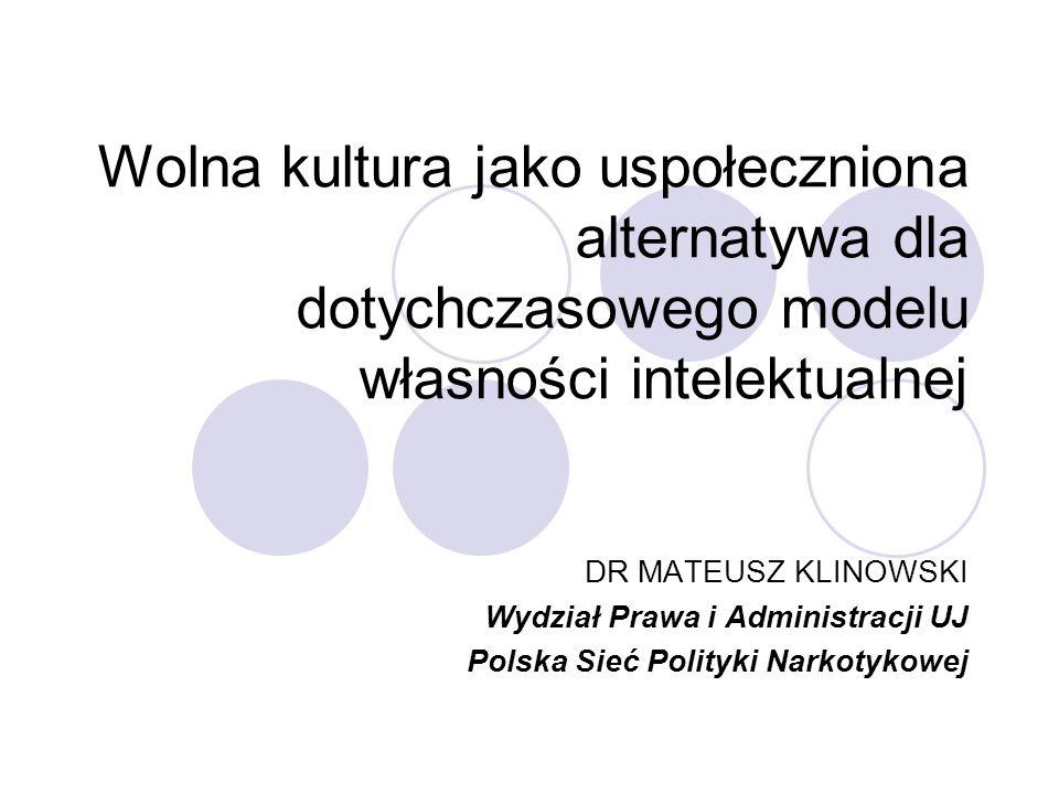Wolna kultura jako uspołeczniona alternatywa dla dotychczasowego modelu własności intelektualnej DR MATEUSZ KLINOWSKI Wydział Prawa i Administracji UJ