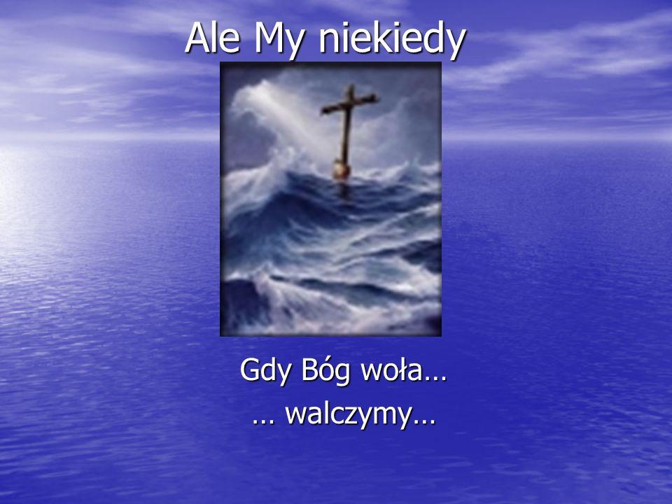 Ale My niekiedy Gdy Bóg woła… … walczymy…