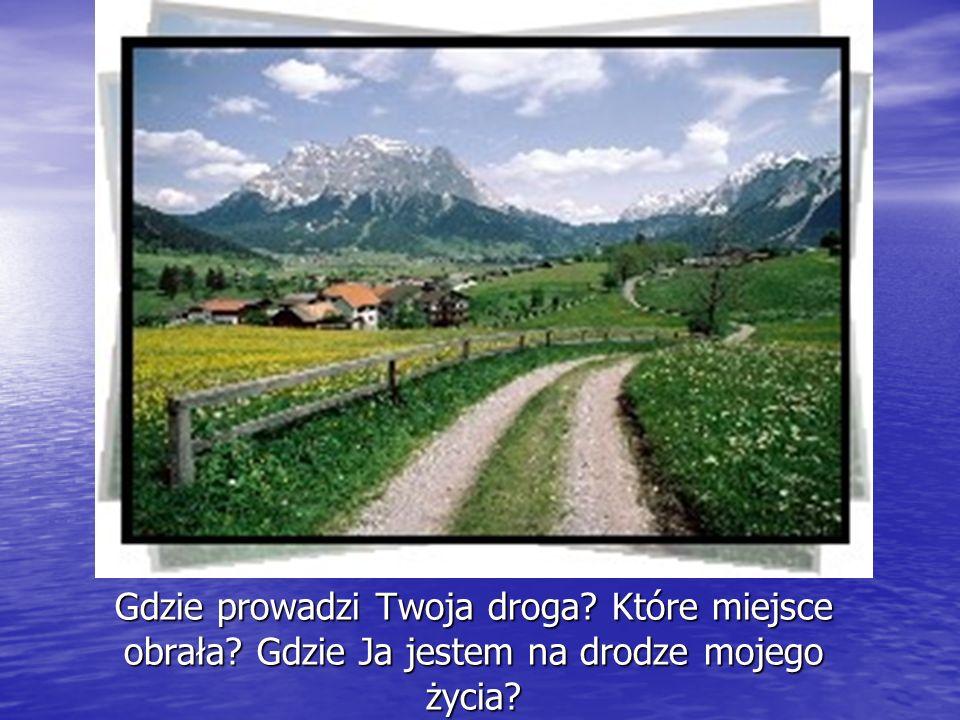 Gdzie prowadzi Twoja droga? Które miejsce obrała? Gdzie Ja jestem na drodze mojego życia? Gdzie prowadzi Twoja droga? Gdzie prowadzi Twoja droga?