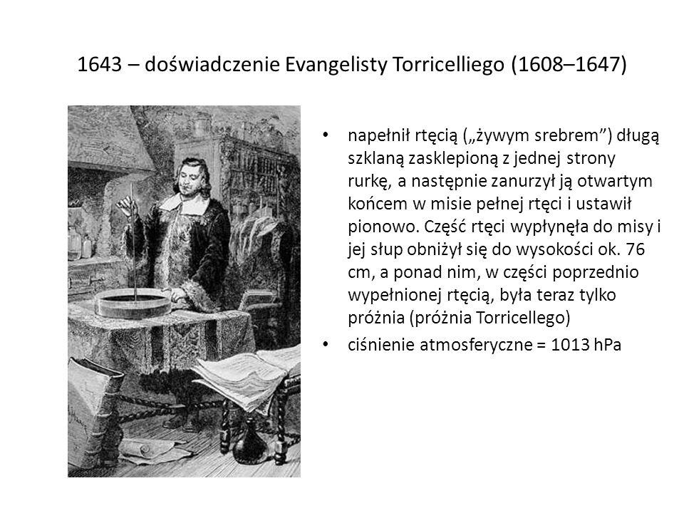 1643 – doświadczenie Evangelisty Torricelliego (1608–1647) napełnił rtęcią (żywym srebrem) długą szklaną zasklepioną z jednej strony rurkę, a następni