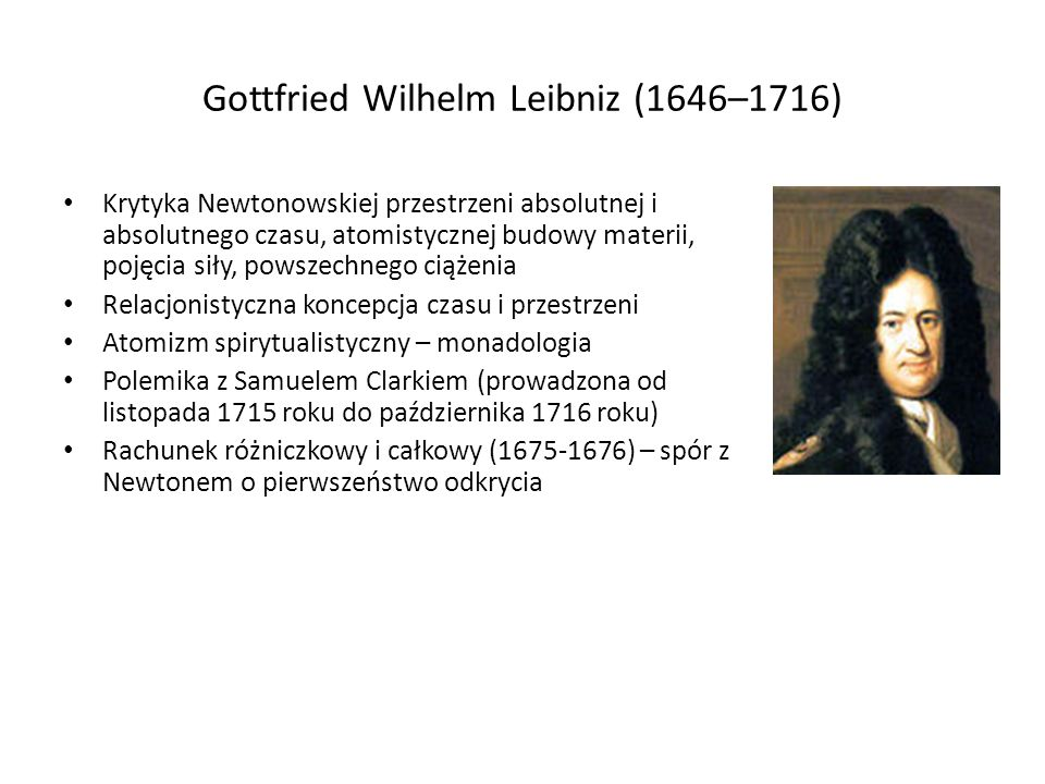 Gottfried Wilhelm Leibniz (1646–1716) Krytyka Newtonowskiej przestrzeni absolutnej i absolutnego czasu, atomistycznej budowy materii, pojęcia siły, po