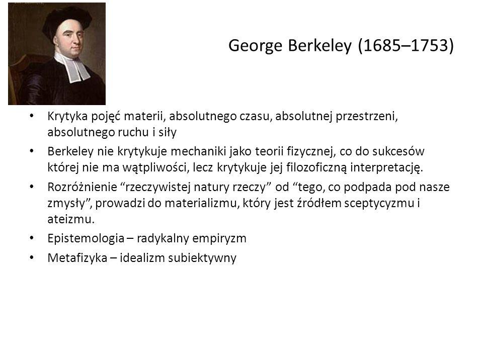 George Berkeley (1685–1753) Krytyka pojęć materii, absolutnego czasu, absolutnej przestrzeni, absolutnego ruchu i siły Berkeley nie krytykuje mechanik