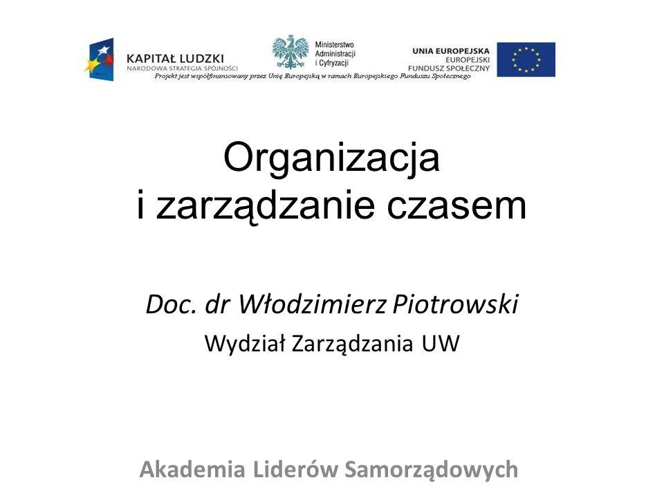 Organizacja i zarządzanie czasem Doc. dr Włodzimierz Piotrowski Wydział Zarządzania UW Akademia Liderów Samorządowych