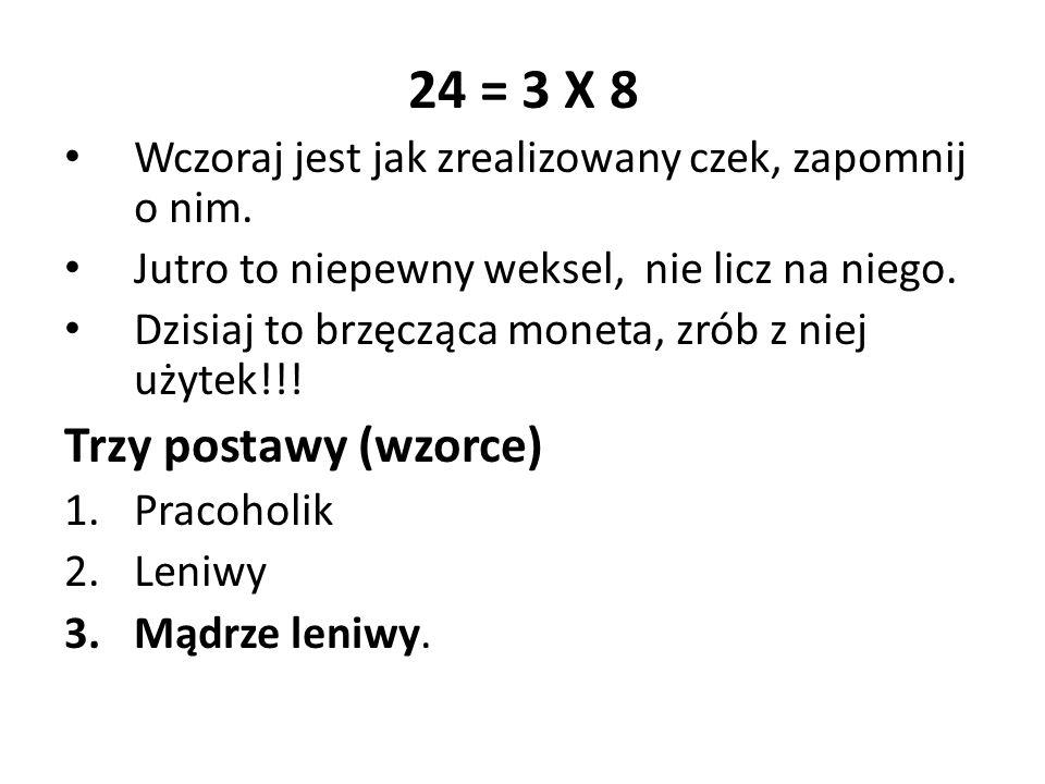 24 = 3 X 8 Wczoraj jest jak zrealizowany czek, zapomnij o nim. Jutro to niepewny weksel, nie licz na niego. Dzisiaj to brzęcząca moneta, zrób z niej u