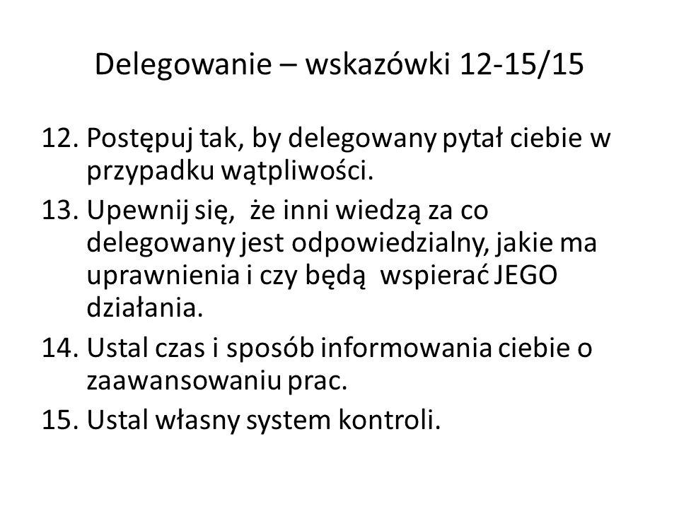 Delegowanie – wskazówki 12-15/15 12.Postępuj tak, by delegowany pytał ciebie w przypadku wątpliwości. 13.Upewnij się, że inni wiedzą za co delegowany