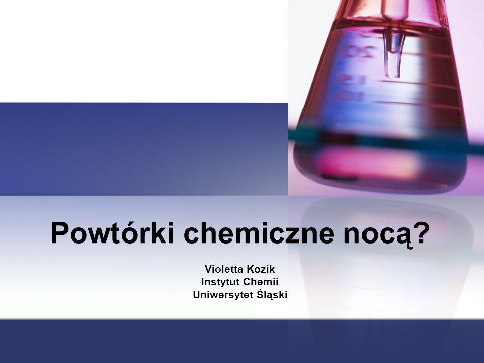 Powtórki chemiczne nocą? Violetta Kozik Instytut Chemii Uniwersytet Śląski