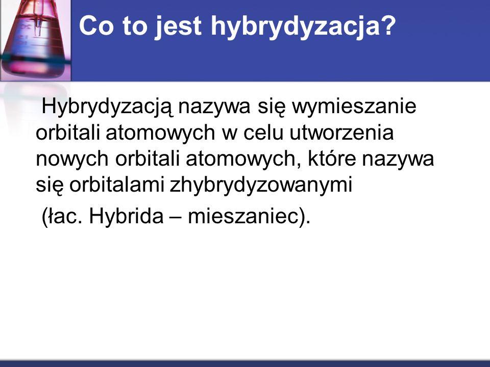 Co to jest hybrydyzacja? Hybrydyzacją nazywa się wymieszanie orbitali atomowych w celu utworzenia nowych orbitali atomowych, które nazywa się orbitala