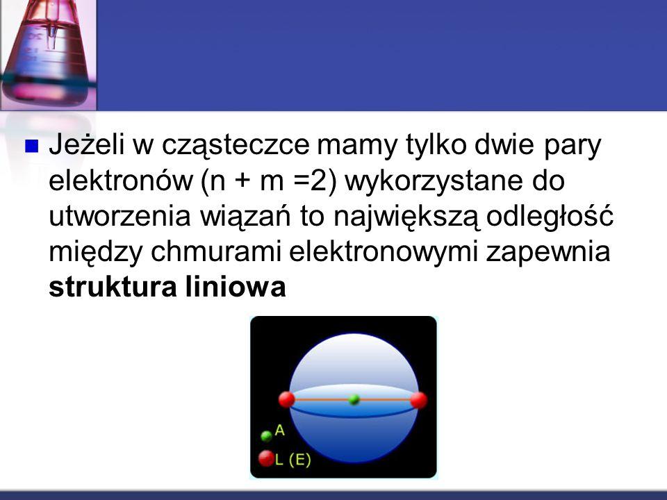 Jeżeli w cząsteczce mamy tylko dwie pary elektronów (n + m =2) wykorzystane do utworzenia wiązań to największą odległość między chmurami elektronowymi